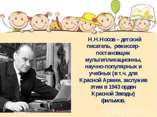 Н.Н.Носов – детский писатель, режиссер-постановщик мультипликационны, научно-поп