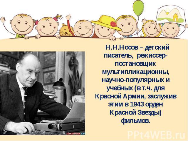 Н.Н.Носов – детский писатель, режиссер-постановщик мультипликационны, научно-популярных и учебных (в т.ч. для Красной Армии, заслужив этим в 1943 орден Красной Звезды) фильмов.