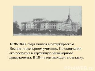 1838-1843 годы учился в петербургском Военно-инженерном училище. По окончании ег
