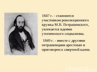 1847 г. - становится участником революционного кружка М.В. Петрашевского, увлека