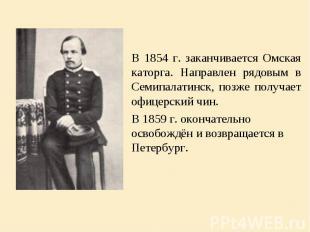 В 1854 г. заканчивается Омская каторга. Направлен рядовым в Семипалатинск, позже