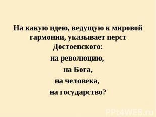 На какую идею, ведущую к мировой гармонии, указывает перст Достоевского: На каку