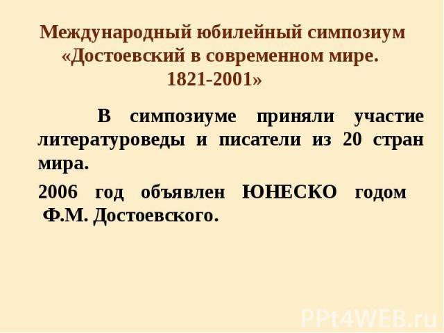 В симпозиуме приняли участие литературоведы и писатели из 20 стран мира. В симпозиуме приняли участие литературоведы и писатели из 20 стран мира. 2006 год объявлен ЮНЕСКО годом Ф.М. Достоевского.