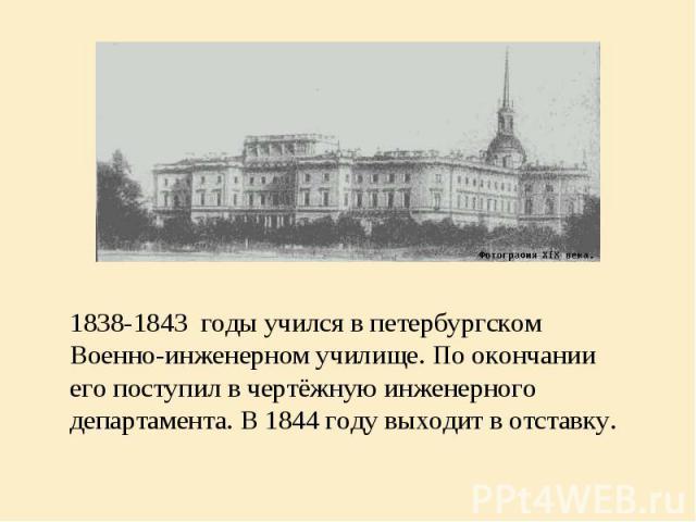 1838-1843 годы учился в петербургском Военно-инженерном училище. По окончании его поступил в чертёжную инженерного департамента. В 1844 году выходит в отставку.