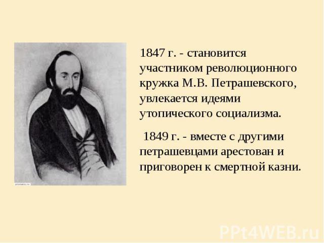 1847 г. - становится участником революционного кружка М.В. Петрашевского, увлекается идеями утопического социализма. 1847 г. - становится участником революционного кружка М.В. Петрашевского, увлекается идеями утопического социализма. 1849 г. -…