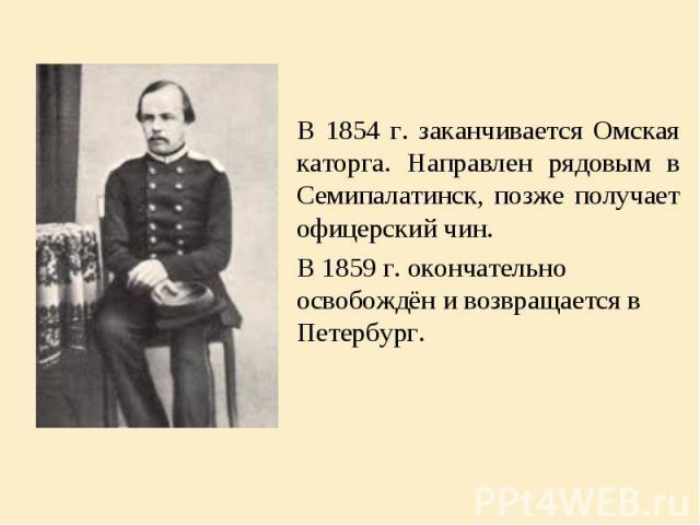 В 1854 г. заканчивается Омская каторга. Направлен рядовым в Семипалатинск, позже получает офицерский чин. В 1854 г. заканчивается Омская каторга. Направлен рядовым в Семипалатинск, позже получает офицерский чин. В 1859 г. окончательно освобождён и в…