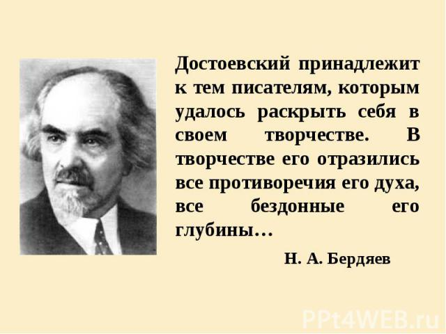 Достоевский принадлежит к тем писателям, которым удалось раскрыть себя в своем творчестве. В творчестве его отразились все противоречия его духа, все бездонные его глубины… Достоевский принадлежит к тем писателям, которым удалось раскрыть себя в сво…