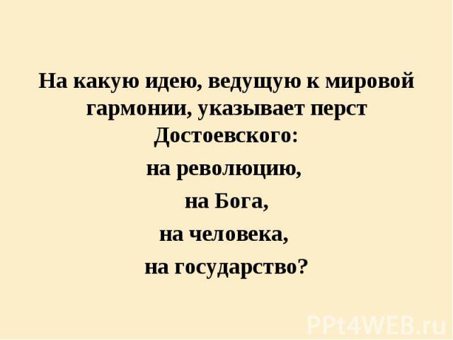 На какую идею, ведущую к мировой гармонии, указывает перст Достоевского: На какую идею, ведущую к мировой гармонии, указывает перст Достоевского: на революцию, на Бога, на человека, на государство?