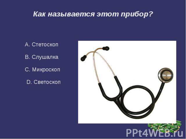 А. Стетоскоп А. Стетоскоп В. Слушалка С. Микроскоп D. Cветоскоп