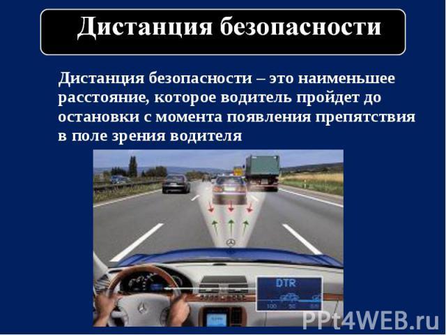 Дистанция безопасности – это наименьшее расстояние, которое водитель пройдет до остановки с момента появления препятствия в поле зрения водителя Дистанция безопасности – это наименьшее расстояние, которое водитель пройдет до остановки с момента появ…