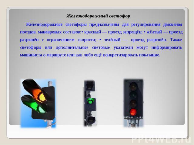 Железнодорожный светофор Железнодорожный светофор Железнодорожные светофоры предназначены для регулирования движения поездов, маневровых составов:• красный — проезд запрещён; • жёлтый — проезд разрешён с ограничением скорости; • зелёный — проезд раз…