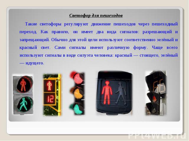 Светофор для пешеходов Светофор для пешеходов Такие светофоры регулируют движение пешеходов через пешеходный переход. Как правило, он имеет два вида сигналов: разрешающий и запрещающий. Обычно для этой цели используют соответственно зелёный и красны…