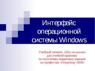 Интерфейс операционной системы Windows Учебный элемент «Шаг за шагом» для учебно