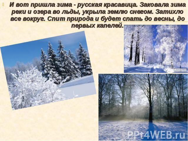 И вот пришла зима - русская красавица. Заковала зима реки и озера во льды, укрыла землю снегом. Затихло все вокруг. Спит природа и будет спать до весны, до первых капелей. И вот пришла зима - русская красавица. Заковала зима реки и озера во льды, ук…
