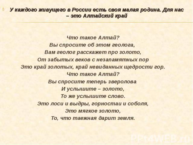 У каждого живущего в России есть своя малая родина. Для нас – это Алтайский край У каждого живущего в России есть своя малая родина. Для нас – это Алтайский край Что такое Алтай? Вы спросите об этом геолога, Вам геолог расскажет про золото, От забыт…