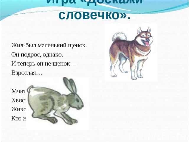 Жил-был маленький щенок. Жил-был маленький щенок. Он подрос, однако. И теперь он не щенок — Взрослая… Мчится что есть духу, Хвост короче уха. Живо угадай-ка, Кто же это?