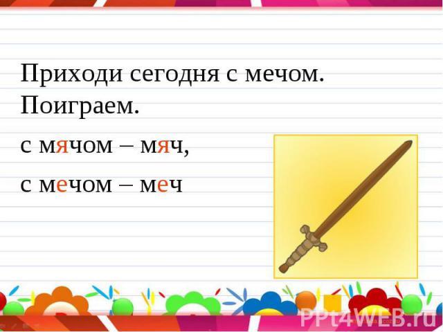 Приходи сегодня с мечом. Поиграем. Приходи сегодня с мечом. Поиграем. с мячом – мяч, с мечом – меч