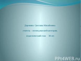 Доронина Светлана Михайловна учитель – логопед высшей категории, педагогический