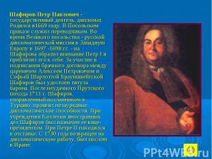 Шафиров Петр Павлович - государственный деятель, дипломат. Родился в1669 году. В