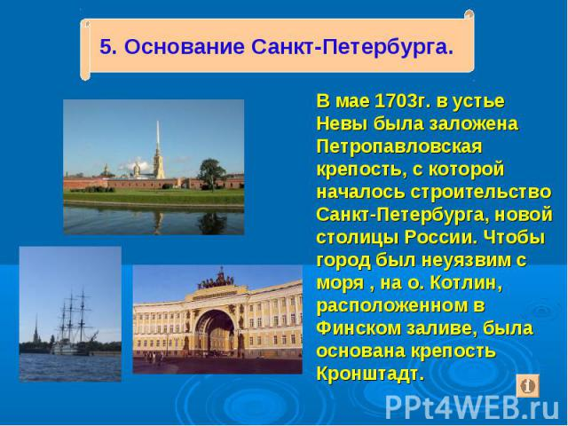 В мае 1703г. в устье Невы была заложена Петропавловская крепость, с которой началось строительство Санкт-Петербурга, новой столицы России. Чтобы город был неуязвим с моря , на о. Котлин, расположенном в Финском заливе, была основана крепость Кроншта…