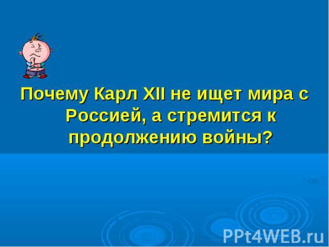 Почему Карл XII не ищет мира с Россией, а стремится к продолжению войны?