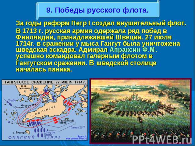 За годы реформ Петр I создал внушительный флот. За годы реформ Петр I создал внушительный флот. В 1713 г. русская армия одержала ряд побед в Финляндии, принадлежавшей Швеции. 27 июля 1714г. в сражении у мыса Гангут была уничтожена шведская эскадра. …