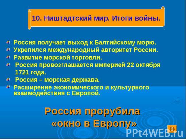 Россия получает выход к Балтийскому морю. Укрепился международный авторитет России. Развитие морской торговли. Россия провозглашается империей 22 октября 1721 года. Россия – морская держава. Расширение экономического и культурного взаимодействия с Е…
