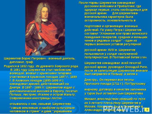 После Нарвы Шереметев командовал русскими войсками в Прибалтике, где одержал первые, столь необходимые для русской армии. Для Шереметева-военачальника характерна была осторожность, основательность в подготовке и организации военных действий. По указ…