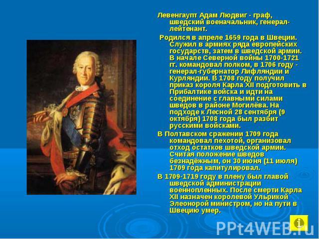 Левенгаупт Адам Людвиг - граф, шведский военачальник, генерал-лейтенант. Левенгаупт Адам Людвиг - граф, шведский военачальник, генерал-лейтенант. Родился в апреле 1659 года в Швеции. Служил в армиях ряда европейских государств, затем в шведской арми…