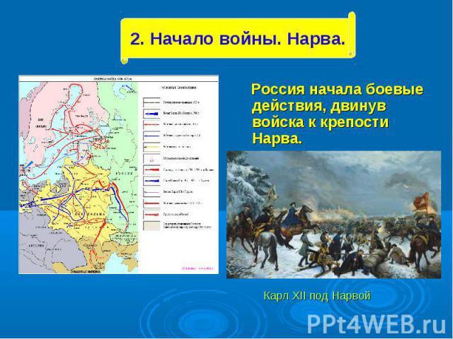 Россия начала боевые действия, двинув войска к крепости Нарва. Россия начала боевые действия, двинув войска к крепости Нарва. Карл XII под Нарвой