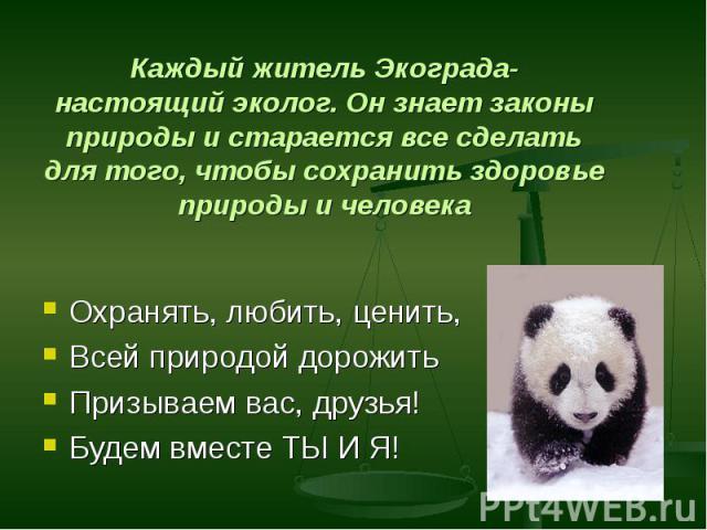 Охранять, любить, ценить, Охранять, любить, ценить, Всей природой дорожить Призываем вас, друзья! Будем вместе ТЫ И Я!