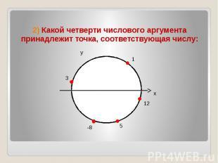 2) Какой четверти числового аргумента принадлежит точка, соответствующая числу:
