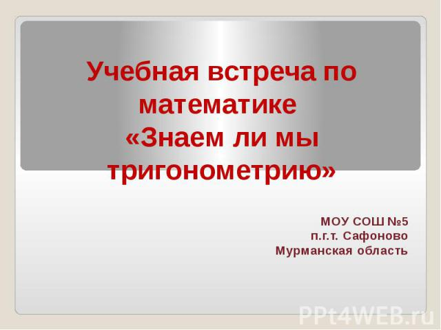 Учебная встреча по математике «Знаем ли мы тригонометрию» МОУ СОШ №5 п.г.т. Сафоново Мурманская область
