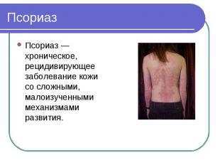 Псориаз Псориаз — хроническое, рецидивирующее заболевание кожи со сложными, мало