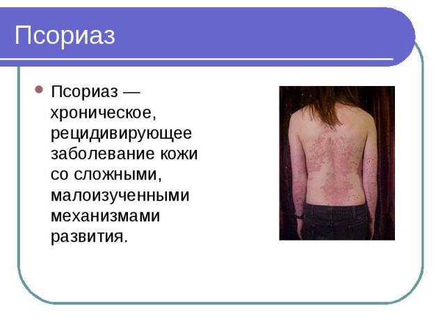 Псориаз Псориаз — хроническое, рецидивирующее заболевание кожи со сложными, малоизученными механизмами развития.