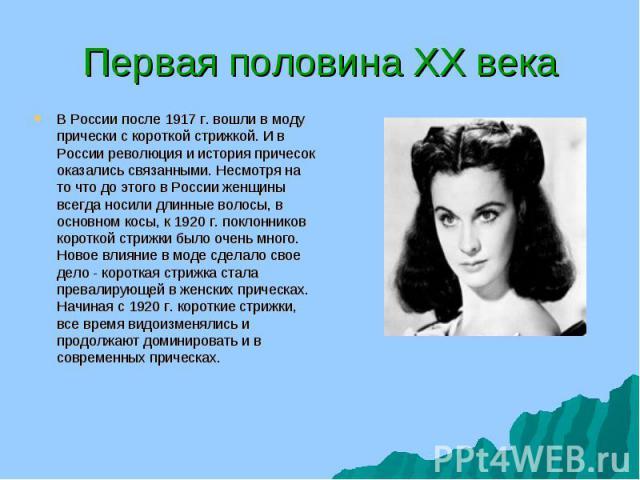 В России после 1917 г. вошли в моду прически с короткой стрижкой. И в России революция и история причесок оказались связанными. Несмотря на то что до этого в России женщины всегда носили длинные волосы, в основном косы, к 1920 г. поклонников коротко…
