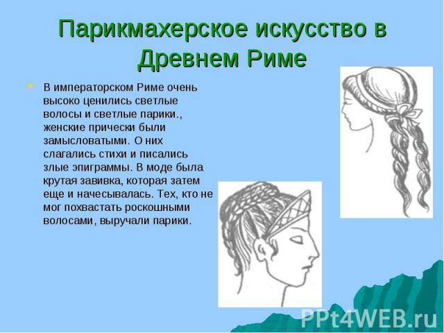 В императорском Риме очень высоко ценились светлые волосы и светлые парики., женские прически были замысловатыми. О них слагались стихи и писались злые эпиграммы. В моде была крутая завивка, которая затем еще и начесывалась. Тех, кто не мог похваста…