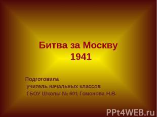 Битва за Москву 1941 Подготовила учитель начальных классов ГБОУ Школы № 601 Гомо