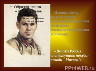 Именно тогда на всю страну стали известны слова политрука Василия Георгиевича Кл