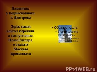 Памятник у подмосковного г. Дмитрова Здесь наши войска перешли в наступление. Пл