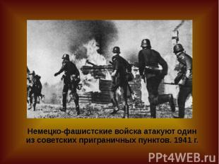 Немецко-фашистские войска атакуют один из советских приграничных пунктов. 1941 г