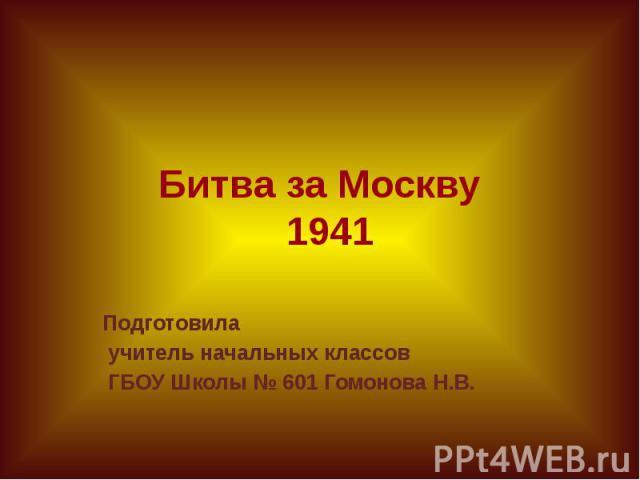 Битва за Москву 1941 Подготовила учитель начальных классов ГБОУ Школы № 601 Гомонова Н.В.