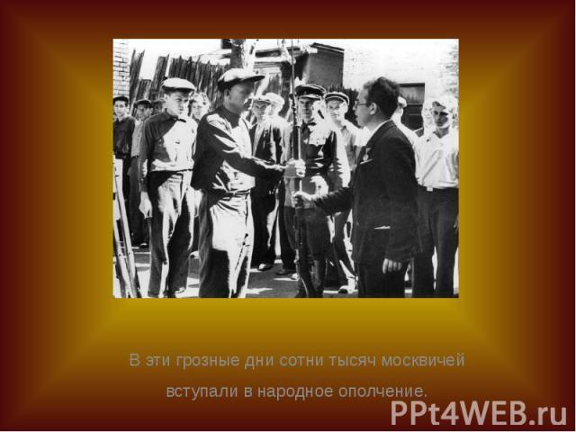 В эти грозные дни сотни тысяч москвичей В эти грозные дни сотни тысяч москвичей вступали в народное ополчение.