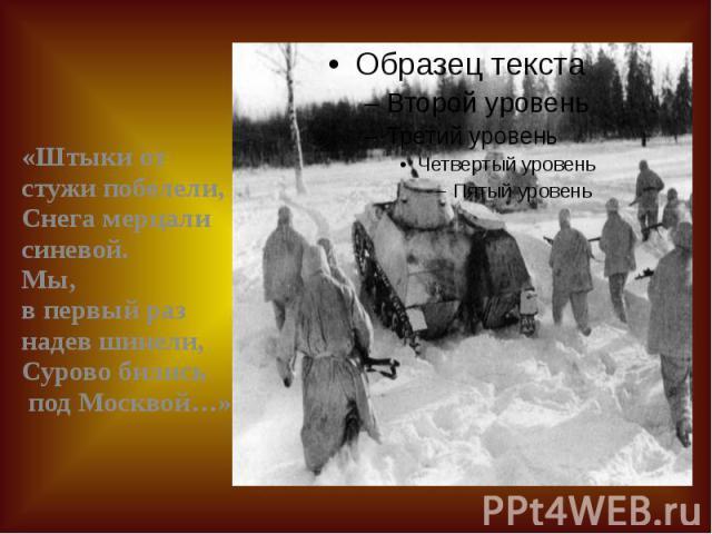 «Штыки от стужи побелели, Снега мерцали синевой. Мы, в первый раз надев шинели, Сурово бились под Москвой…» «Штыки от стужи побелели, Снега мерцали синевой. Мы, в первый раз надев шинели, Сурово бились под Москвой…»