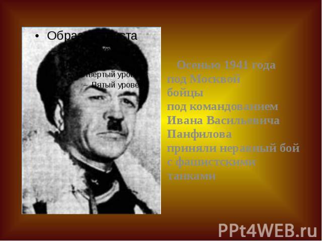 Осенью 1941 года под Москвой бойцы под командованием Ивана Васильевича Панфилова приняли неравный бой с фашистскими танками Осенью 1941 года под Москвой бойцы под командованием Ивана Васильевича Панфилова приняли неравный бой с фашистскими танками