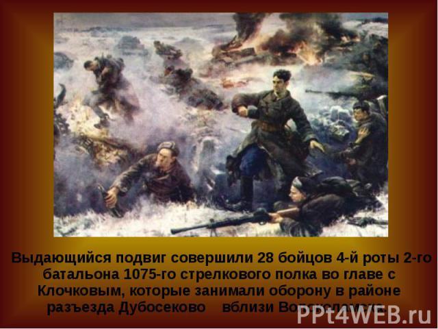 Выдающийся подвиг совершили 28 бойцов 4-й роты 2-го батальона 1075-го стрелкового полка во главе с Клочковым, которые занимали оборону в районе разъезда Дубосеково вблизи Волоколамска.