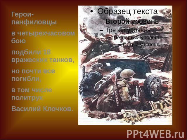 Герои-панфиловцы Герои-панфиловцы в четырехчасовом бою подбили 18 вражеских танков, но почти все погибли, в том числе политрук Василий Клочков.