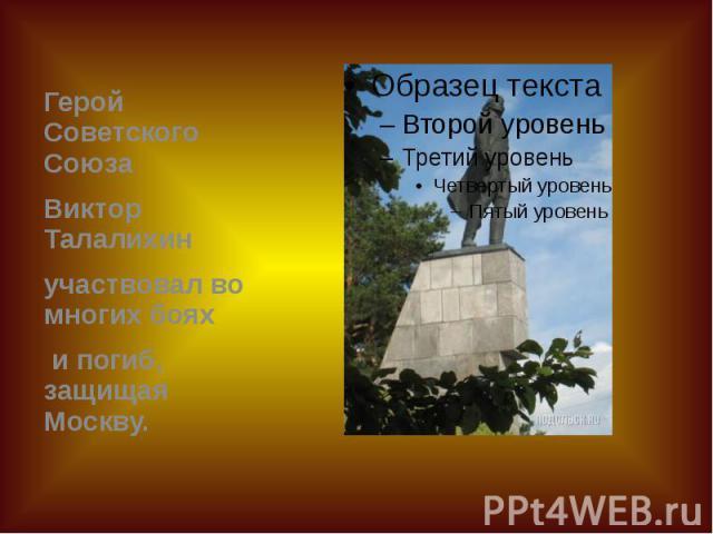 Герой Советского Союза Герой Советского Союза Виктор Талалихин участвовал во многих боях и погиб, защищая Москву.