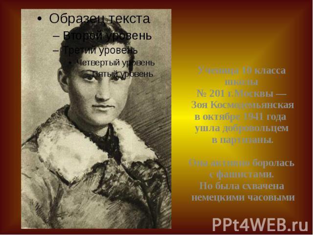 Ученица 10класса школы №201г.Москвы— Зоя Космодемьянская воктябре 1941года ушла добровольцем в партизаны. Она активно боролась с фашистами. Но была схвачена немецкими часовыми Ученица 10класса школы №2…