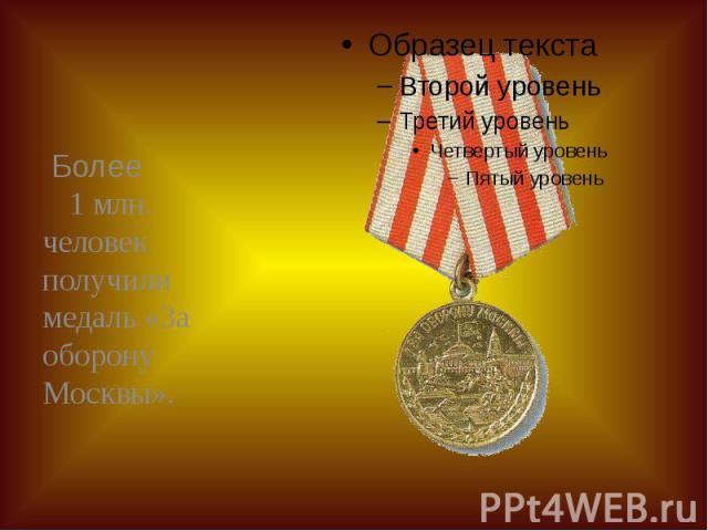 Более 1 млн. человек получили медаль «За оборону Москвы». Более 1 млн. человек получили медаль «За оборону Москвы».